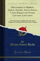 discoveries in hebrew gaelic gothic anglo-saxon latin basque and other caucasic languages showing fundamental kinship of the aryan tongues and of basque with the semitic tongues